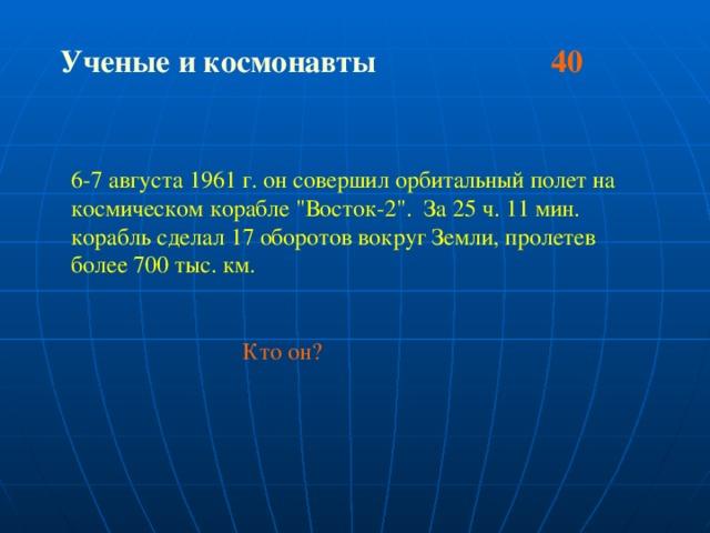 Ученые и космонавты 40  6-7 августа 1961 г. он совершил орбитальный полет на космическом корабле