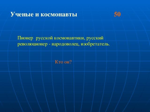 Ученые и космонавты 50  Пионер русской космонавтики, русский революционер - народоволец, изобретатель.  Кто он?