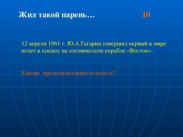Жил такой парень… 10  12 апреля 1961 г. Ю.А.Гагарин совершил первый в мире полет в космос на космическом корабле «Восток». Какова продолжительность полета?