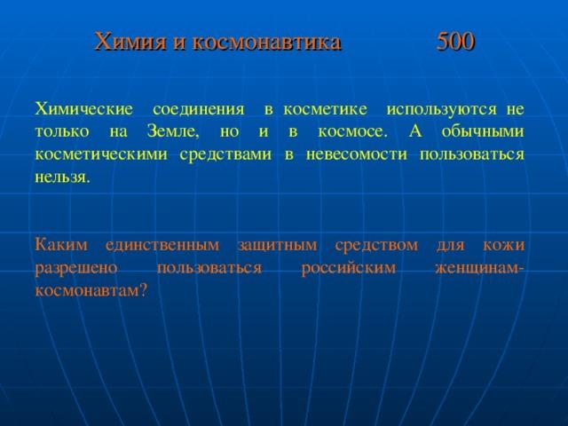 Химия и космонавтика 500 Химические соединения в косметике используются не только на Земле, но и в космосе. А обычными косметическими средствами в невесомости пользоваться нельзя. Каким единственным защитным средством для кожи разрешено пользоваться российским женщинам-космонавтам?