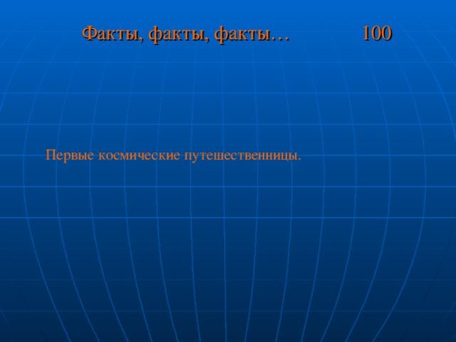 Факты, факты, факты… 100 Первые космические путешественницы.