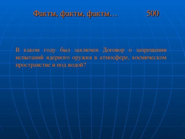 Факты, факты, факты… 500 В каком году был заключен Договор о запрещении испытаний ядерного оружия в атмосфере, космическом пространстве и под водой?