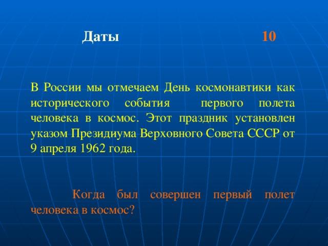 Даты 10  В России мы отмечаем День космонавтики как исторического события первого полета человека в космос. Этот праздник установлен указом Президиума Верховного Совета СССР от 9 апреля 1962 года.   Когда был совершен первый полет человека в космос?