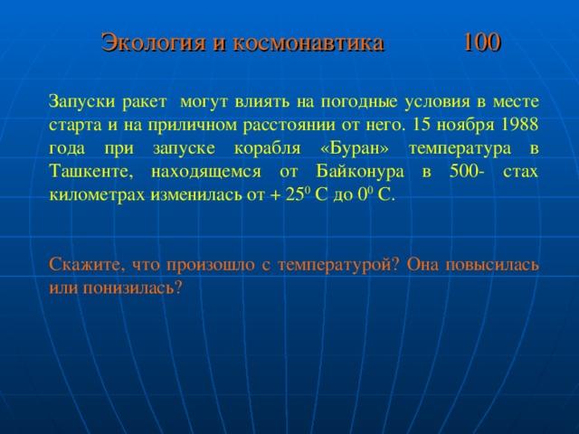 Экология и космонавтика 100 Запуски ракет могут влиять на погодные условия в месте старта и на приличном расстоянии от него. 15 ноября 1988 года при запуске корабля «Буран» температура в Ташкенте, находящемся от Байконура в 500- стах километрах изменилась от + 25 0 С до 0 0 С. Скажите, что произошло с температурой? Она повысилась или понизилась?