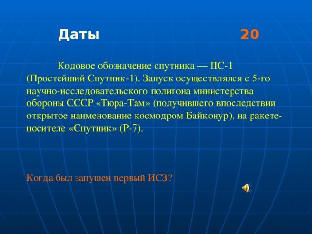 Даты 20   Кодовое обозначение спутника — ПС-1 (Простейший Спутник-1). Запуск осуществлялся с 5-го научно-исследовательского полигона министерства обороны СССР «Тюра-Там» (получившего впоследствии открытое наименование космодром Байконур), на ракете-носителе «Спутник» (Р-7). Когда был запушен первый ИСЗ?