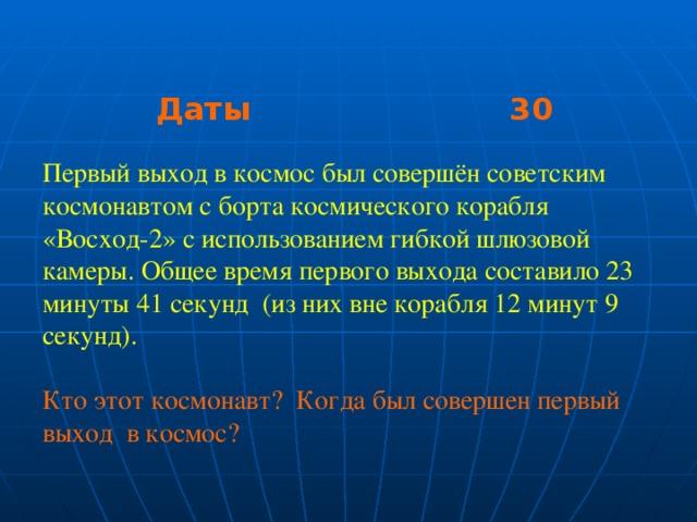 Даты 30 Даты 30 Даты 30 Первый выход в космос был совершён советским космонавтом с борта космического корабля «Восход-2» с использованием гибкой шлюзовой камеры. Общее время первого выхода составило 23 минуты 41 секунд (из них вне корабля 12 минут 9 секунд). Кто этот космонавт? Когда был совершен первый выход в космос?