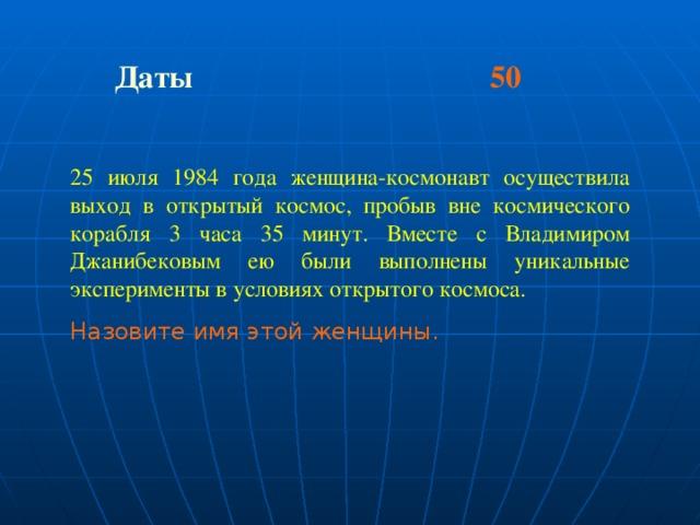 Даты 50 25 июля 1984 года женщина-космонавт осуществила выход в открытый космос, пробыв вне космического корабля 3 часа 35 минут. Вместе с Владимиром Джанибековым ею были выполнены уникальные эксперименты в условиях открытого космоса. Назовите имя этой женщины.