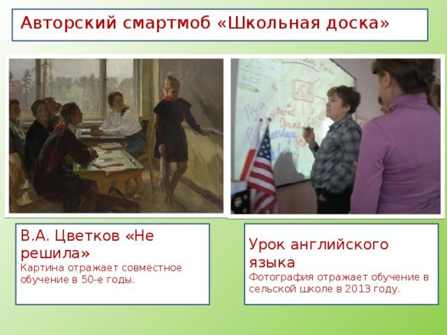 Авторский смартмоб «Школьная доска» Урок английского языка В.А. Цветков «Не решила» Фотография отражает обучение в сельской школе в 2013 году. Картина отражает совместное обучение в 50-е годы.