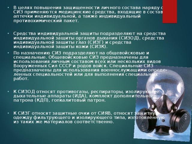 В целях повышения защищенности личного состава наряду с СИЗ применяются медицинские средства, входящие в состав аптечки индивидуальной, а также индивидуальный противохимический пакет.  Средства индивидуальной защиты подразделяют на средства индивидуальной защиты органов дыхания (СИЗОД), средства индивидуальной защиты глаз (СИЗГ) и средства индивидуальной защиты кожи (СИЗК). По назначению СИЗ подразделяют на общевойсковые и специальные. Общевойсковые СИЗ предназначены для использования личным составом всех или нескольких видов Вооруженных Сил СССР и родов войск. Специальные СИЗ предназначены для использования военнослужащими опреде-ленных специальностей или для выполнения специальных работ.  К СИЗОД относят противогазы, респираторы, изолирующие дыхательные аппараты (ИДА), комплект дополнительного патрона (КДП), гопкалитовый патрон.  К СИЗГ относят защитные очки от СИЯВ, относят защитную одежду фильтрующего и изолирующего типа, изготовленную из таких же материалов соответственно.
