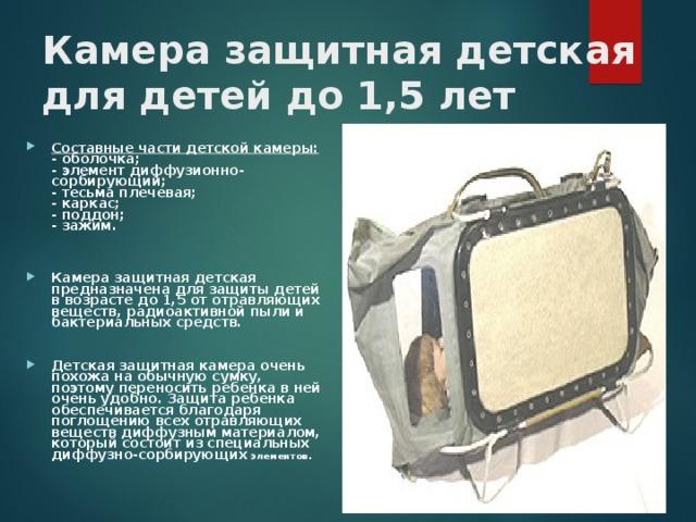 Камера защитная детская для детей до 1,5 лет  Составные части детской камеры:  - оболочка;  - элемент диффузионно-сорбирующий;  - тесьма плечевая;  - каркас;  - поддон;  - зажим.   Камера защитная детская предназначена для защиты детей в возрасте до 1,5 от отравляющих веществ, радиоактивной пыли и бактериальных средств.  Детская защитная камера очень похожа на обычную сумку, поэтому переносить ребенка в ней очень удобно. Защита ребенка обеспечивается благодаря поглощению всех отравляющих веществ диффузным материалом, который состоит из специальных диффузно-сорбирующих элементов.