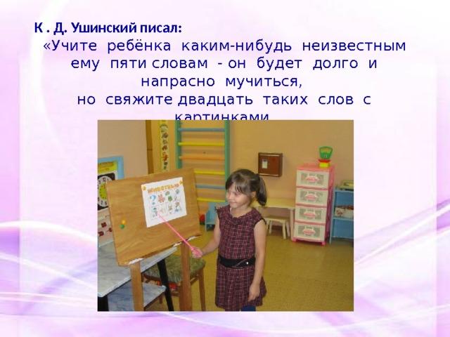 К . Д. Ушинский писал: «Учите ребёнка каким-нибудь неизвестным ему пяти словам - он будет долго и напрасно мучиться, но свяжите двадцать таких слов с картинками, и он их усвоит на лету».