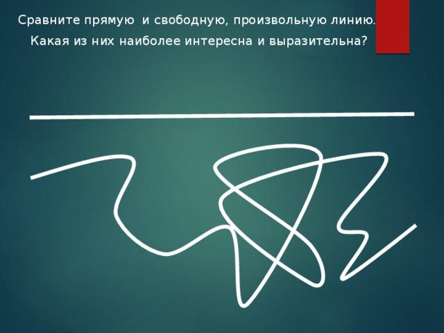 Сравните прямую и свободную, произвольную линию.  Какая из них наиболее интересна и выразительна?