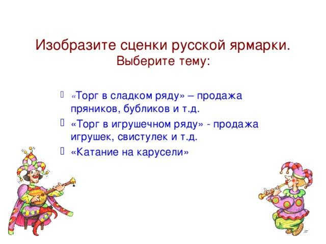 Изобразите сценки русской ярмарки. Выберите тему: « Торг в сладком ряду» – продажа пряников, бубликов и т.д. «Торг в игрушечном ряду» - продажа игрушек, свистулек и т.д. «Катание на карусели»