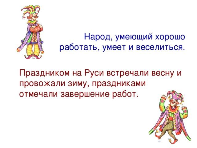 Народ, умеющий хорошо работать, умеет и веселиться.  Праздником на Руси встречали весну и провожали зиму, праздниками отмечали завершение работ.