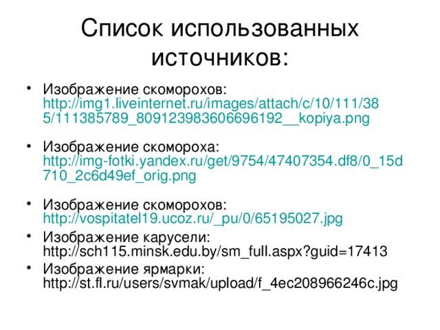 Список использованных источников: Изображение скоморохов: http://img1.liveinternet.ru/images/attach/c/10/111/385/111385789_809123983606696192__kopiya.png  Изображение скомороха: http://img-fotki.yandex.ru/get/9754/47407354.df8/0_15d710_2c6d49ef_orig.png  Изображение скоморохов: http://vospitatel19.ucoz.ru/_pu/0/65195027.jpg  Изображение карусели: http://sch115.minsk.edu.by/sm_full.aspx?guid=17413 Изображение ярмарки: http://st.fl.ru/users/svmak/upload/f_4ec208966246c.jpg
