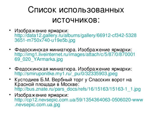 Список использованных источников: Изображение ярмарки: http://data12.gallery.ru/albums/gallery/66912-cf342-53283651-m750x740-u19e5b.jpg  Федоскинская миниатюра. Изображение ярмарки: http://img1.liveinternet.ru/images/attach/c/5/87/0/87000169_020_YArmarka.jpg  Федоскинская миниатюра. Изображение ярмарки: http://smiruponitke.my1.ru/_pu/0/32335903.jpeg  Кустодиев Б.М. Вербный торг у Спасских ворот на Красной площади в Москве: http://bus.znate.ru/pars_docs/refs/16/15163/15163-1_1.jpg  Изображение ярмарки: http://cp12.nevsepic.com.ua/59/1354364063-0506020-www.nevsepic.com.ua.jpg