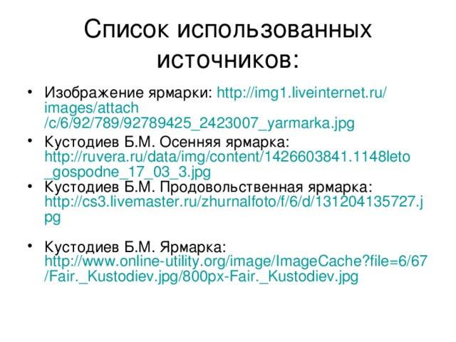Список использованных источников: Изображение ярмарки: http://img1.liveinternet.ru/ images / attach /c/6/92/789/92789425_2423007_yarmarka.jpg Кустодиев Б.М. Осенняя ярмарка: http://ruvera.ru/data/img/content/1426603841.1148leto_gospodne_17_03_3.jpg Кустодиев Б.М. Продовольственная ярмарка: http://cs3.livemaster.ru/zhurnalfoto/f/6/d/131204135727.jpg  Кустодиев Б.М. Ярмарка: http://www.online-utility.org/image/ImageCache?file=6/67/Fair._Kustodiev.jpg/800px-Fair._Kustodiev.jpg