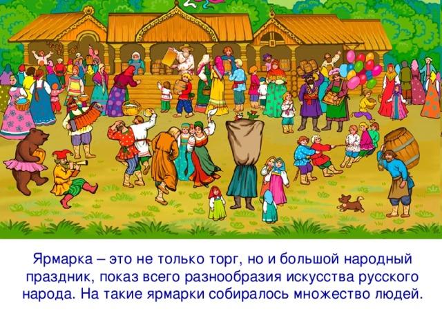 Ярмарка – это не только торг, но и большой народный праздник, показ всего разнообразия искусства русского народа. На такие ярмарки собиралось множество людей.