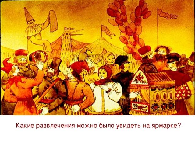 Народные гуляния, кукольные представления, весёлые карусели и качели, выступления песенников и танцоров сопровождали торг. Вся щедрость русской души отражена в праздновании ярмарки. Какие развлечения можно было увидеть на ярмарке?