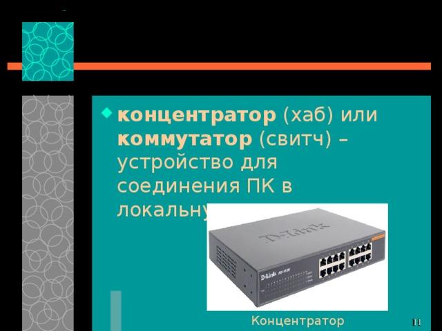 концентратор (хаб) или коммутатор (свитч) – устройство для соединения ПК в локальную сеть; Концентратор 10