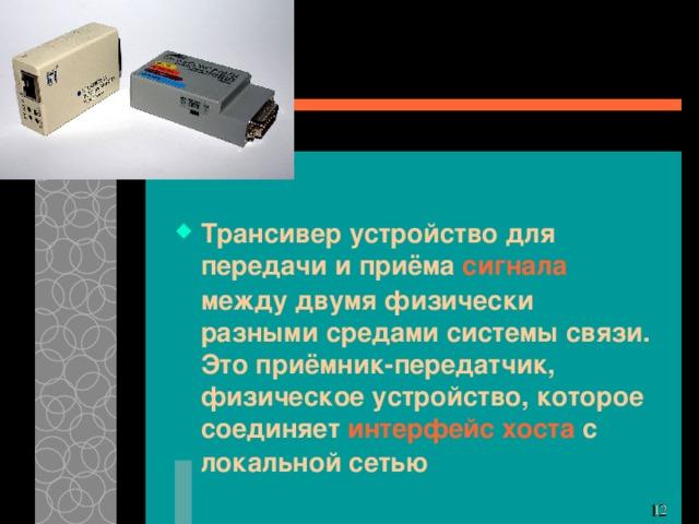 Трансивер устройство для передачи и приёма сигнала между двумя физически разными средами системы связи. Это приёмник-передатчик, физическое устройство, которое соединяет интерфейс хоста с локальной сетью 11