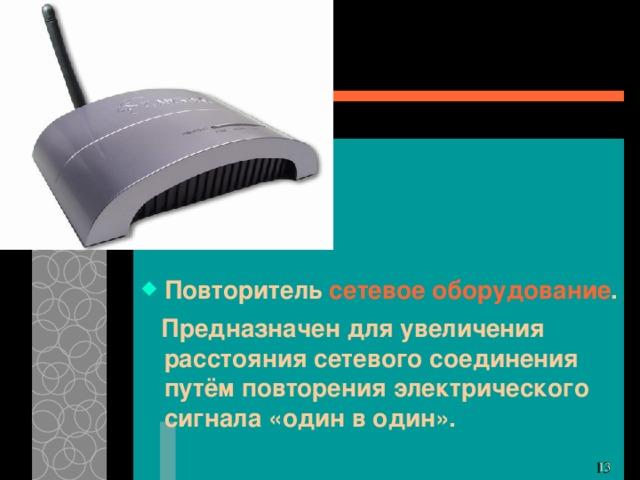 Повторитель сетевое оборудование . Предназначен для увеличения расстояния сетевого соединения путём повторения электрического сигнала «один в один». 11