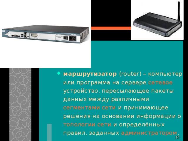 маршрутизатор ( router) – компьютер или программа на сервере сетевое устройство, пересылающее пакеты данных между различными сегментами сети и принимающее решения на основании информации о топологии сети и определённых правил, заданных администратором . 11