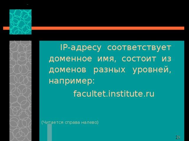 IP- адресу соответствует доменное имя, состоит из доменов разных уровней, например: facultet.institute.ru ( Читается справа налево)