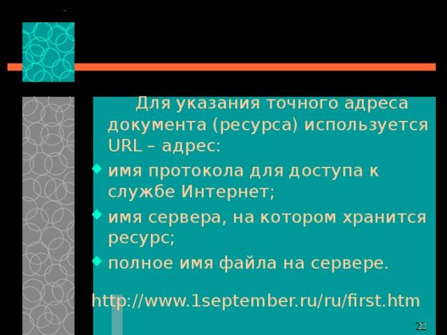 Для указания точного адреса документа (ресурса) используется URL – адрес: имя протокола для доступа к службе Интернет; имя сервера, на котором хранится ресурс; полное имя файла на сервере. http://www.1september.ru/ru/first.htm