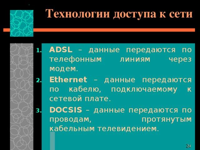 Технологии доступа к сети ADSL – данные передаются по телефонным линиям через модем. Ethernet – данные передаются по кабелю, подключаемому к сетевой плате. DOCSIS – данные передаются по проводам, протянутым кабельным телевидением.
