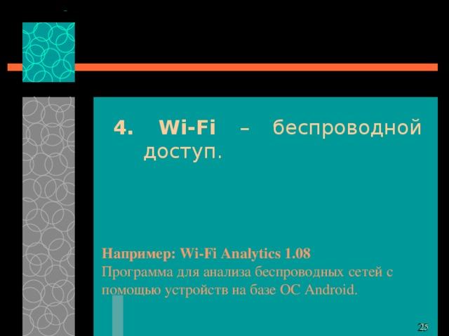 4. Wi-Fi – беспроводной доступ. Например: Wi-Fi Analytics 1.08 Программа для анализа беспроводных сетей с помощью устройств на базе ОС Android.