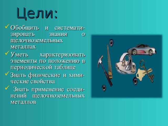 Цели: Обобщить и системати-зировать знания о щелочноземельных металлах Уметь характеризовать элементы по положению в периодической таблице Знать физические и хими-ческие свойства  Знать применение соеди-нений щелочноземельных металлов