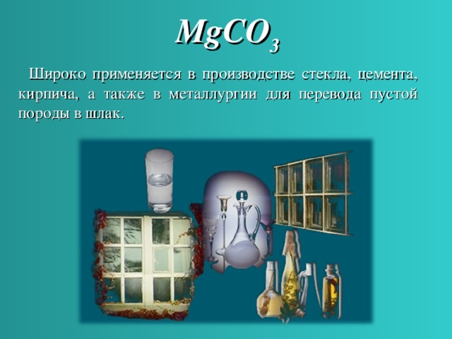 MgCO 3  Широко применяется в производстве стекла, цемента, кирпича, а также в металлургии для перевода пустой породы в шлак.