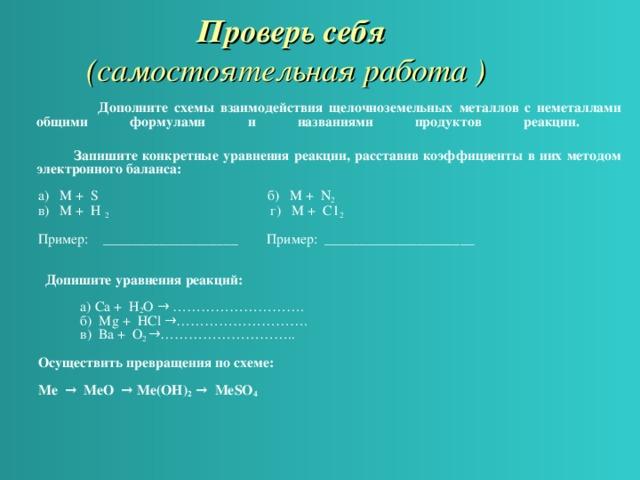Проверь себя   (самостоятельная работа )  Дополните схемы взаимодействия щелочноземельных металлов с неметаллами общими  формулами и названиями продуктов реакции.    Запишите конкретные уравнения реакции, расставив коэффициенты в них методом электронного баланса: а) М  + S       б) М  + N 2  в) М  + Н 2   г) М  + С1 2 Пример: ___________________ Пример: _____________________    Допишите уравнения реакций:   а)  Са + H 2 O → ……………………….     б) Mg + НС l →……………………….   в)   Ва + О 2  →………………………..  Осуществить превращения по схеме:  Ме  →  МеО  → Ме(ОН) 2  →  МеSО 4