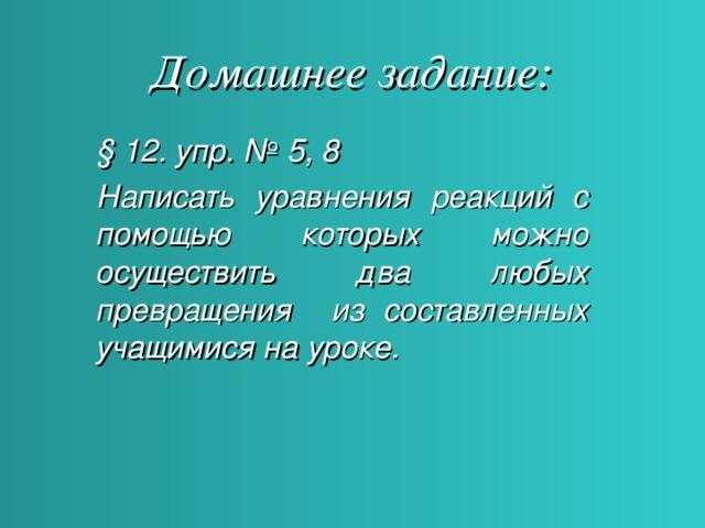 Домашнее задание: § 12. упр. № 5, 8 Написать уравнения реакций с помощью которых можно осуществить два любых превращения из составленных учащимися на уроке.