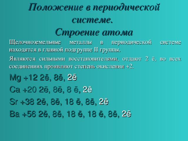 Положение в периодической системе.  Строение атома Щелочноземельные металлы в периодической системе находятся в главной подгруппе II группы. Являются сильными восстановителями, отдают 2 ē , во всех соединениях проявляют степень окисления +2. Mg +12 2 ē , 8 ē , 2 ē Ca +20 2 ē , 8 ē , 8 ē , 2 ē Sr +38 2 ē , 8 ē , 18 ē , 8 ē , 2 ē Ba +56 2 ē , 8 ē , 18 ē , 18 ē , 8 ē , 2 ē