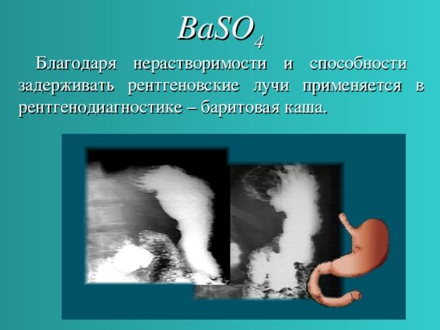 BaSO 4  Благодаря нерастворимости и способности задерживать рентгеновские лучи применяется в рентгенодиагностике – баритовая каша.