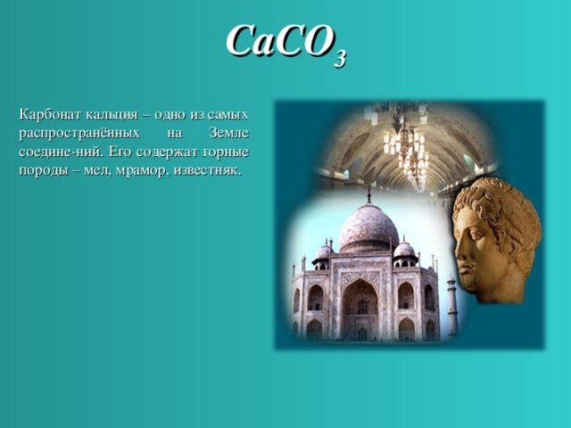 CaCO 3 Карбонат кальция – одно из самых распространённых на  Земле соедине - ний. Его содержат горные породы – мел, мрамор, известняк.