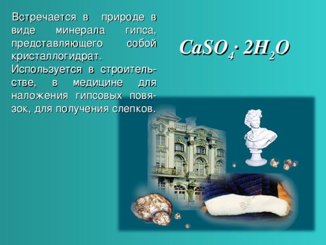 Встречается в природе в виде минерала гипса, представляющего собой кристаллогидрат. Используется в строитель - стве, в медицине для наложения гипсовых повя - зок, для получения слепков. CaSO 4 ∙ 2H 2 O  Встречается в природе в виде минерала гипса, представляющего собой кристаллогидрат. Используется в строительстве, в медицине для наложения гипсовых повязок, для получения слепков. 4