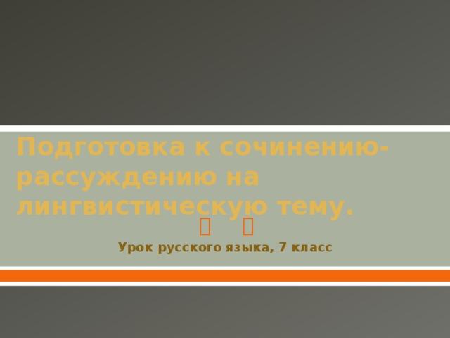 Подготовка к сочинению-рассуждению на лингвистическую тему. Урок русского языка, 7 класс