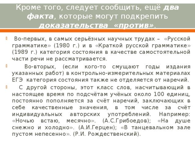 Кроме того, следует сообщить, ещё два факта , которые могут подкрепить доказательства «против» .  Во-первых, в самых серьёзных научных трудах – «Русской грамматике» (1980 г.) и в «Краткой русской грамматике» (1989 г.) категория состояния в качестве самостоятельной части речи не рассматривается.  Во-вторых, (если кого-то смущают годы издания указанных работ) в контрольно-измерительных материалах ЕГЭ категория состояния также не отделяется от наречий.  С другой стороны, этот класс слов, насчитывающий в настоящее время по подсчётам учёных около 100 единиц, постоянно пополняется за счёт наречий, заключающих в себе качественные значения, в том числе за счёт индивидуальных авторских употреблений. Например: «Ночью встаю, месячно». (А.С.Грибоедов); «На душе снежно и холодно». (А.И.Герцен); «В танцевальном зале пустом непесенно». (Р.И. Рождественский).