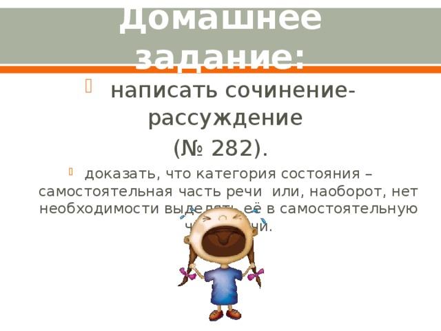 Домашнее задание:  написать сочинение-рассуждение (№ 282). доказать, что категория состояния – самостоятельная часть речи или, наоборот, нет необходимости выделять её в самостоятельную часть речи.