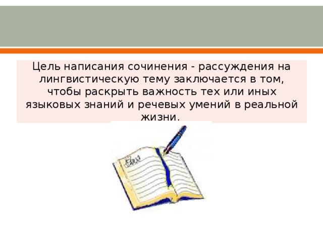Цель написания сочинения - рассуждения на лингвистическую тему заключается в том, чтобы раскрыть важность тех или иных языковых знаний и речевых умений в реальной жизни.