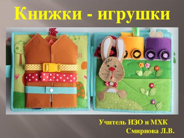 Книжки - игрушки Учитель ИЗО и МХК Смирнова Л.В.