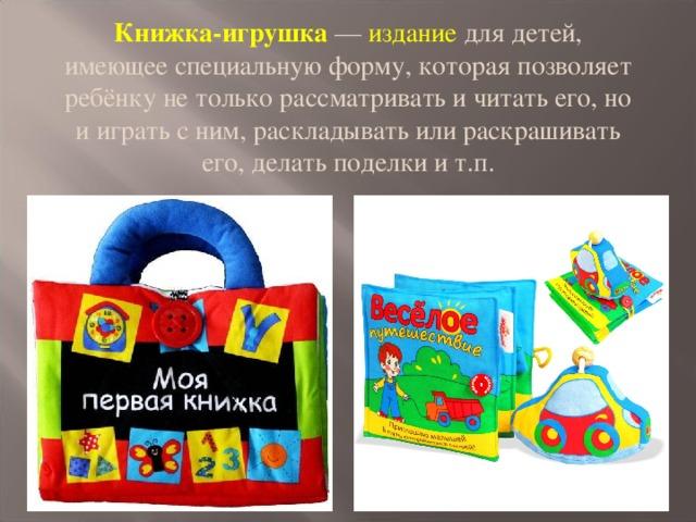 Книжка-игрушка — издание для детей, имеющее специальную форму, которая позволяет ребёнку не только рассматривать и читать его, но и играть с ним, раскладывать или раскрашивать его, делать поделки и т.п.