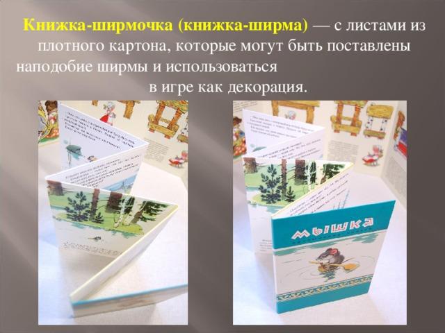 Книжка-ширмочка (книжка-ширма) — с листами из плотного картона, которые могут быть поставлены наподобие ширмы и использоваться в игре как декорация.