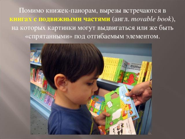Помимо книжек-панорам, вырезы встречаются в книгах с подвижными частями  (англ. movable book ), на которых картинки могут выдвигаться или же быть «спрятанными» под отгибаемым элементом.
