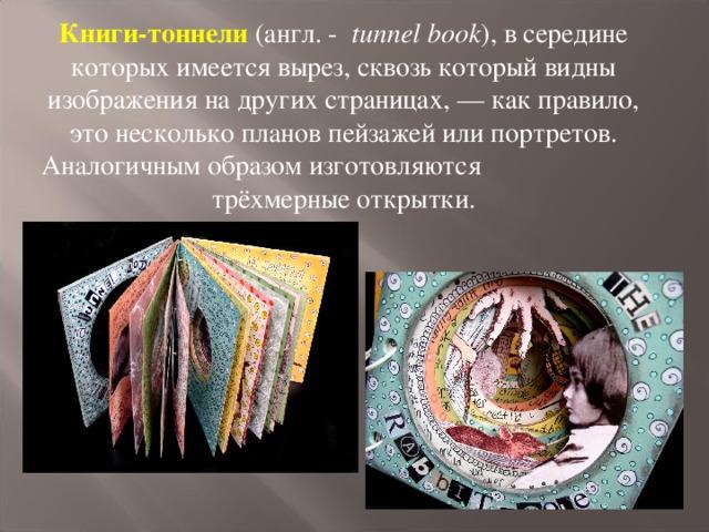 Книги-тоннели (англ. -  tunnel book ), в середине которых имеется вырез, сквозь который видны изображения на других страницах, — как правило, это несколько планов пейзажей или портретов. Аналогичным образом изготовляются трёхмерные открытки.