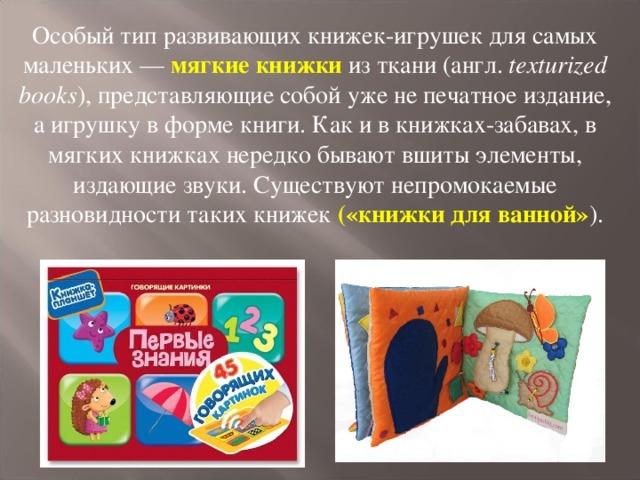 Особый тип развивающих книжек-игрушек для самых маленьких — мягкие книжки  из ткани (англ. texturized books ), представляющие собой уже не печатное издание, а игрушку в форме книги. Как и в книжках-забавах, в мягких книжках нередко бывают вшиты элементы, издающие звуки. Существуют непромокаемые разновидности таких книжек («книжки для ванной» ).