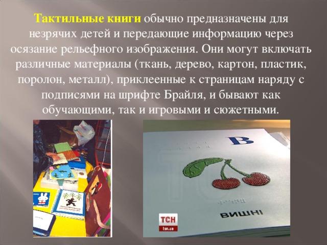 Тактильные книги обычно предназначены для незрячих детей и передающие информацию через осязание рельефного изображения. Они могут включать различные материалы (ткань, дерево, картон, пластик, поролон, металл), приклеенные к страницам наряду с подписями на шрифте Брайля, и бывают как обучающими, так и игровыми и сюжетными.